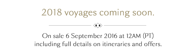 2018 voyages coming soon. On sale 6 September 2016 at 12AM (PT).