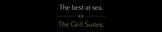 The best at sea. The Grill Suites.